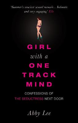 Girl with a One-Track Mind: Confessions of the Seductress Next Door - Lee, Abby