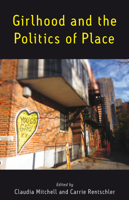 Girlhood and the Politics of Place - Mitchell, Claudia (Editor), and Rentschler, Carrie (Editor)