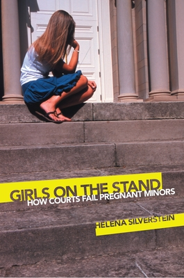 Girls on the Stand: How Courts Fail Pregnant Minors - Silverstein, Helena