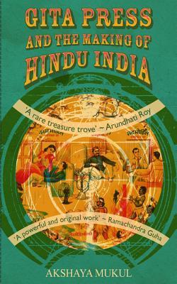 Gita Press and the Making of Hindu India - Mukul, Akshaya