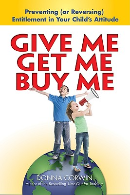 Give Me, Get Me, Buy Me!: Preventing or Reversing Entitlement in Your Child's Attitude - Corwin, Donna