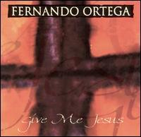 Give Me Jesus - Fernando Ortega