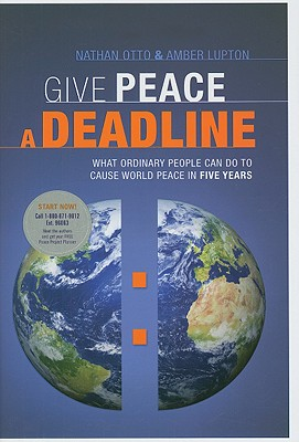 Give Peace a Deadline: What Ordinary People Can Do to Cause World Peace in Five Years - Otto, Nathan, and Lupton, Amber