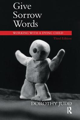 Give Sorrow Words: Working with a Dying Child - Judd, Dorothy