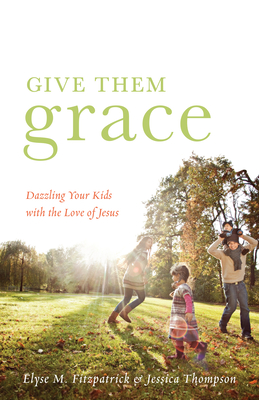 Give Them Grace: Dazzling Your Kids with the Love of Jesus - Fitzpatrick, Elyse M, and Thompson, Jessica