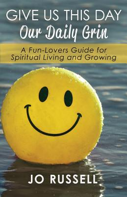 Give Us This Day Our Daily Grin: A Fun-Lovers Guide for Spiritual Living and Growing - Russell, Jo