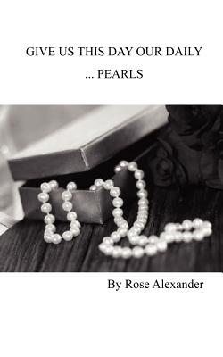 Give Us This Day our daily... Pearls - Alexander, Rose