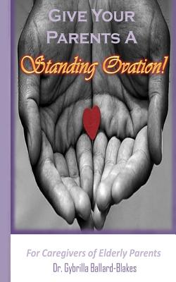 Give Your Parents a Standing Ovation!: For Caregivers of Elderly Parents - Ballard-Blakes, Gybrilla