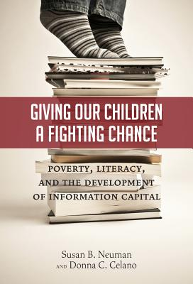 Giving Our Children a Fighting Chance: Poverty, Literacy, and the Development of Information Capital - Neuman, Susan B, Edd, and Celano, Donna C