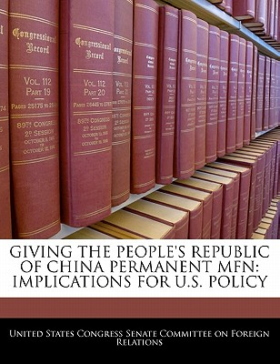 Giving the People's Republic of China Permanent Mfn: Implications for U.S. Policy - United States Congress Senate Committee (Creator)