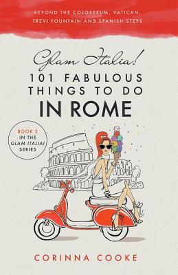 Glam Italia! 101 Fabulous Things to Do in Rome: Beyond the Colosseum, the Vatican, the Trevi Fountain, and the Spanish Steps - Cooke, Corinna