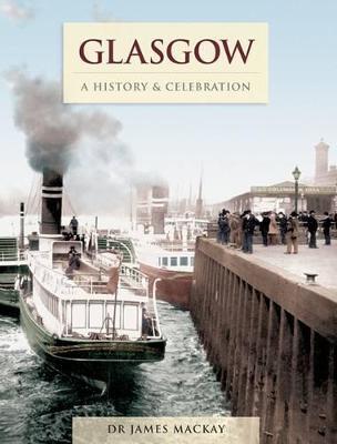 Glasgow: A History and Celebration - Mackay, James, Dr.