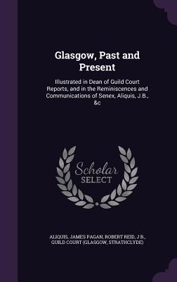 Glasgow, Past and Present: Illustrated in Dean of Guild Court Reports, and in the Reminiscences and Communications of Senex, Aliquis, J.B., &C - Aliquis, and Pagan, James, and Reid, Robert