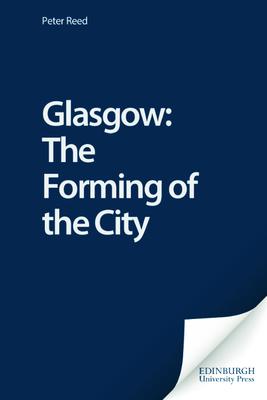 Glasgow: The Forming of the City - Reed, Peter (Preface by)