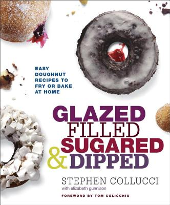 Glazed, Filled, Sugared & Dipped: Easy Doughnut Recipes to Fry or Bake at Home - Collucci, Stephen, and Gunnison, Elizabeth, and Colicchio, Tom (Foreword by)