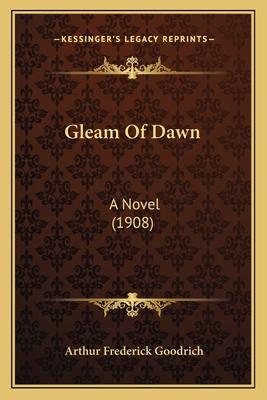 Gleam of Dawn: A Novel (1908) - Goodrich, Arthur Frederick