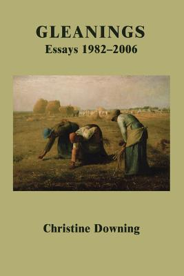 Gleanings: Essays 1982-2006 - Downing, Christine