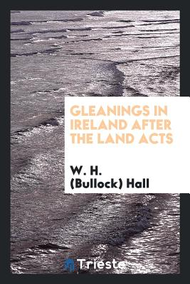 Gleanings in Ireland After the Land Acts - Hall, W H (Bullock)