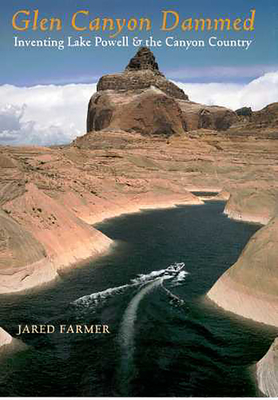 Glen Canyon Dammed: Inventing Lake Powell and the Canyon Country - Farmer, Jared