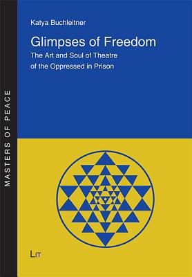 Glimpses of Freedom: The Art and Soul of Theatre of the Oppressed in Prison - Buchleitner, Katya