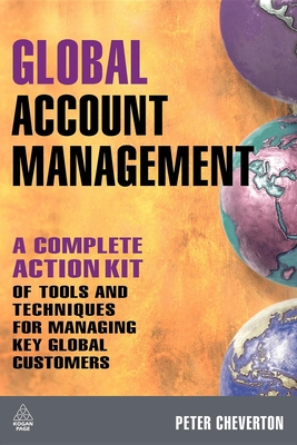 Global Account Management: A Complete Action Kit of Tools and Techniques for Managing Key Global Customers - Cheverton, Peter