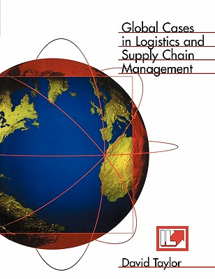 Global Cases in Logistics and Supply Chain Management - Taylor, David H (Editor)