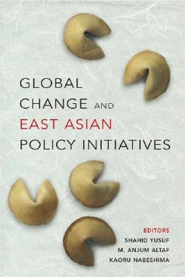 Global Change and East Asian Policy Initiatives - Yusuf, Shahid (Editor), and Altaf, M Anjum (Editor), and Nabeshima, Kaoru (Editor)