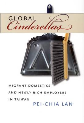 Global Cinderellas: Migrant Domestics and Newly Rich Employers in Taiwan - Lan, Pei-Chia