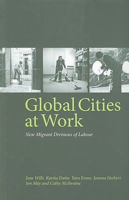 Global Cities at Work: New Migrant Divisions of Labour - Wills, Jane, Ba, Ma, Msc, and Datta, Kavita, and Evans, Yara