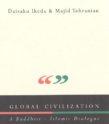 Global Civilization: A Buddhist-Islamic Dialogue - Tehranian, Majid, and Ikeda, Daisaku