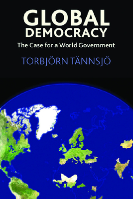 Global Democracy: The Case for a World Government - Tannsjo, Torbjorn