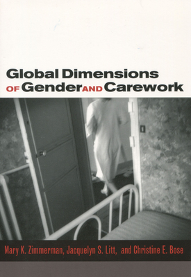 Global Dimensions of Gender and Carework - Zimmerman, Mary K (Editor), and Litt, Jacquelyn S (Editor), and Bose, Christine E (Editor)