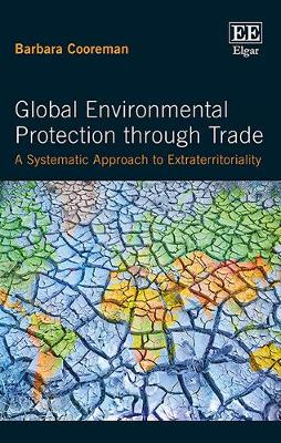 Global Environmental Protection Through Trade: A Systematic Approach to Extraterritoriality - Cooreman, Barbara