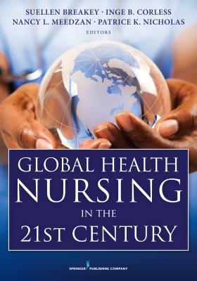 Global Health Nursing in the 21st Century - Breakey, Suellen, PhD, RN (Editor), and Corless, Inge B, PhD, RN, Faan (Editor), and Meedzan, Nancy L, RN, CNE (Editor)