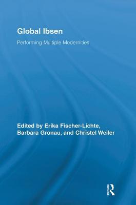 Global Ibsen: Performing Multiple Modernities - Germany (Editor), and Gronau, Barbara (Editor), and Weiler, Christel (Editor)