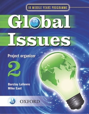 Global Issues: MYP Project Organizer 2: IB Middle Years Programme - East, Mike, and Lelievre, Barclay (Series edited by)