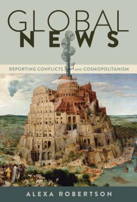 Global News: Reporting Conflicts and Cosmopolitanism - Robertson, Alexa