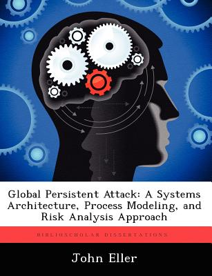 Global Persistent Attack: A Systems Architecture, Process Modeling, and Risk Analysis Approach - Eller, John