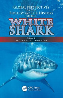 Global Perspectives on the Biology and Life History of the White Shark - Domeier, Michael L (Editor)