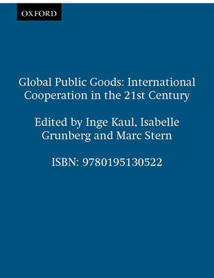 Global Public Goods: International Cooperation in the 21st Century - Kaul, Inge (Editor), and Stern, Marc (Editor), and Grunberg, Isabelle (Editor)