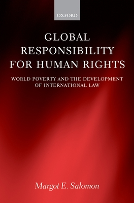 Global Responsibility for Human Rights: World Poverty and the Development of International Law - Salomon, Margot E, and Marks, Stephen P (Foreword by)