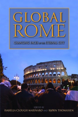 Global Rome: Changing Faces of the Eternal City - Clough Marinaro, Isabella (Editor), and Thomassen, Bjorn (Editor)