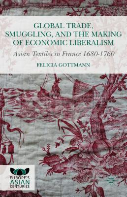 Global Trade, Smuggling, and the Making of Economic Liberalism: Asian Textiles in France 1680-1760 - Gottmann, Felicia