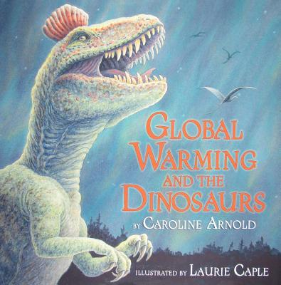 Global Warming and the Dinosaurs: Fossil Discoveries at the Poles - Arnold, Caroline