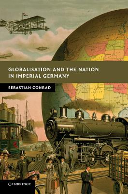 Globalisation and the Nation in Imperial Germany - Conrad, Sebastian, and O'Hagan, Sorcha (Translated by)