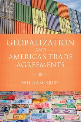 Globalization and America's Trade Agreements - Krist, William