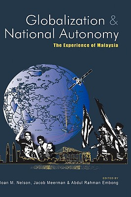 Globalization and National Autonomy: The Experience of Malaysia - Nelson, Joan M, Professor (Editor), and Meerman, Jacob (Editor), and Haji Embong, Abdul Rahman (Editor)