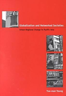 Globalization and Networked Societies: Urban-Regional Change in Pacific Asia - Yeung, Yue-Man, Professor
