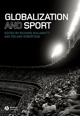 Globalization and Sport - Giulianotti, Richard (Editor), and Robertson, Roland (Editor)