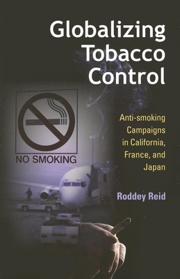 Globalizing Tobacco Control: Anti-Smoking Campaigns in California, France, and Japan - Reid, Roddey